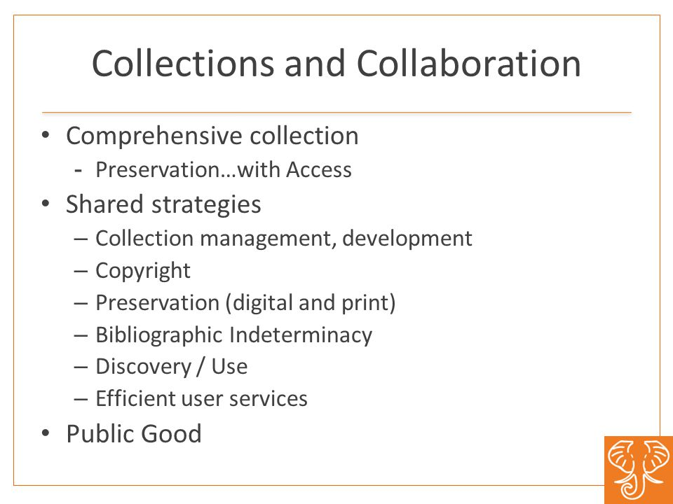 Collections and Collaboration Comprehensive collection -Preservation…with Access Shared strategies – Collection management, development – Copyright –