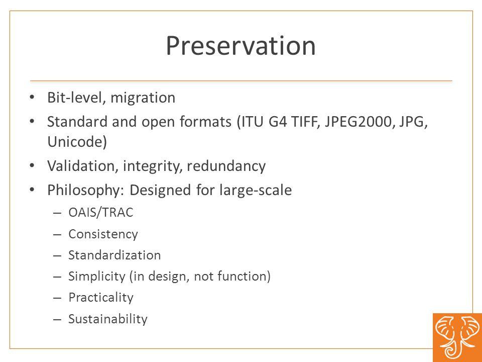 Preservation Bit-level, migration Standard and open formats (ITU G4 TIFF, JPEG2000, JPG, Unicode) Validation, integrity, redundancy Philosophy: Design