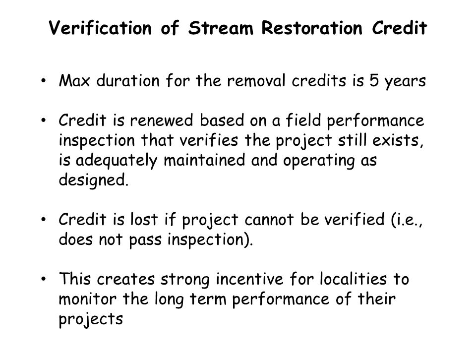 Verification of Stream Restoration Credit Max duration for the removal credits is 5 years Credit is renewed based on a field performance inspection th