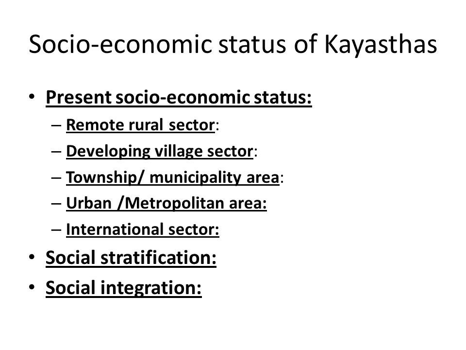 Socio-economic status of Kayasthas Present socio-economic status: – Remote rural sector: – Developing village sector: – Township/ municipality area: – Urban /Metropolitan area: – International sector: Social stratification: Social integration: