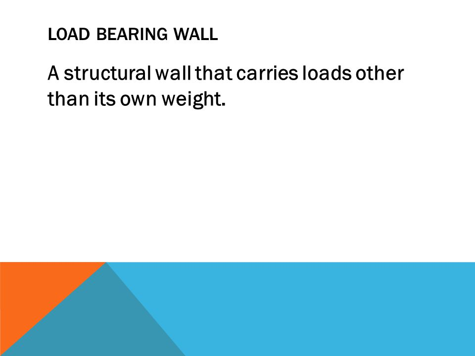 LOAD BEARING WALL A structural wall that carries loads other than its own weight.