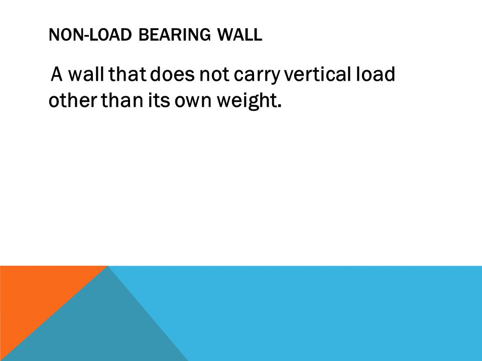 NON-LOAD BEARING WALL A wall that does not carry vertical load other than its own weight.