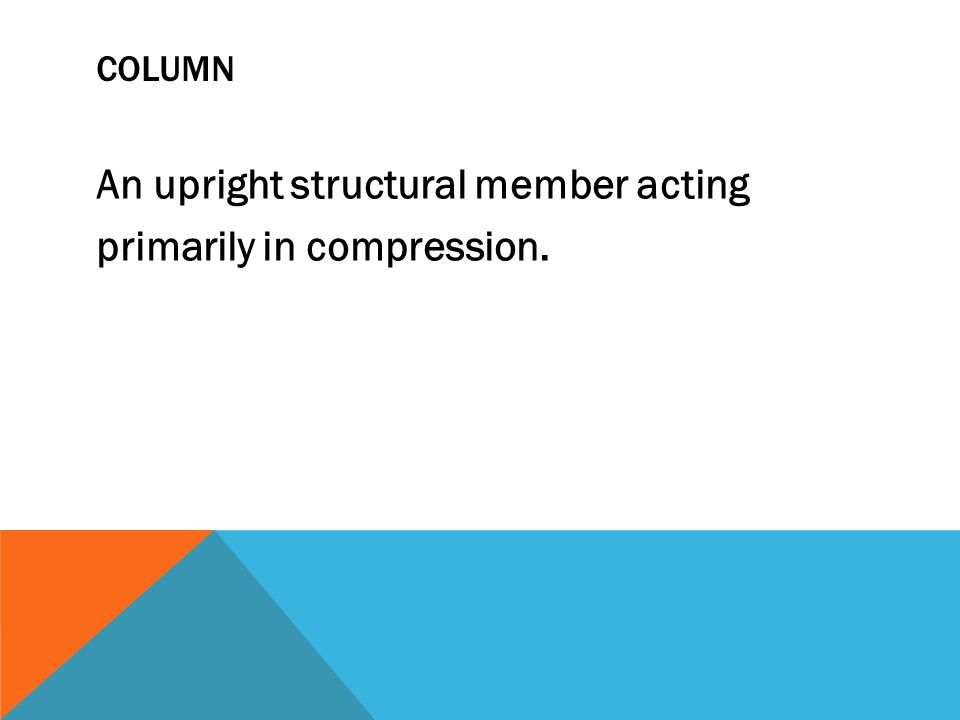 COLUMN An upright structural member acting primarily in compression.