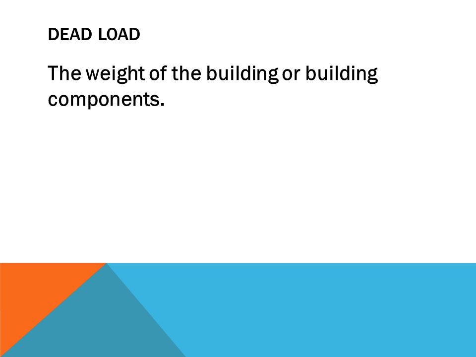 DEAD LOAD The weight of the building or building components.