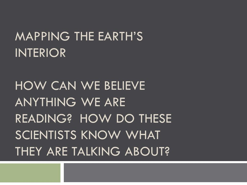 MAPPING THE EARTH'S INTERIOR HOW CAN WE BELIEVE ANYTHING WE ARE READING? HOW DO THESE SCIENTISTS KNOW WHAT THEY ARE TALKING ABOUT?