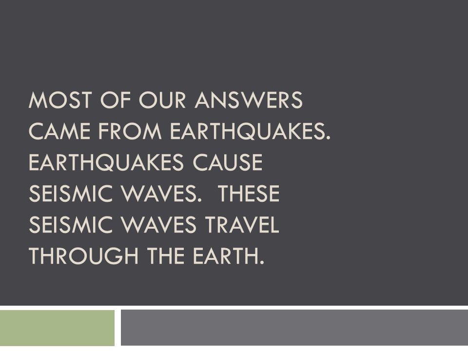 MOST OF OUR ANSWERS CAME FROM EARTHQUAKES. EARTHQUAKES CAUSE SEISMIC WAVES. THESE SEISMIC WAVES TRAVEL THROUGH THE EARTH.