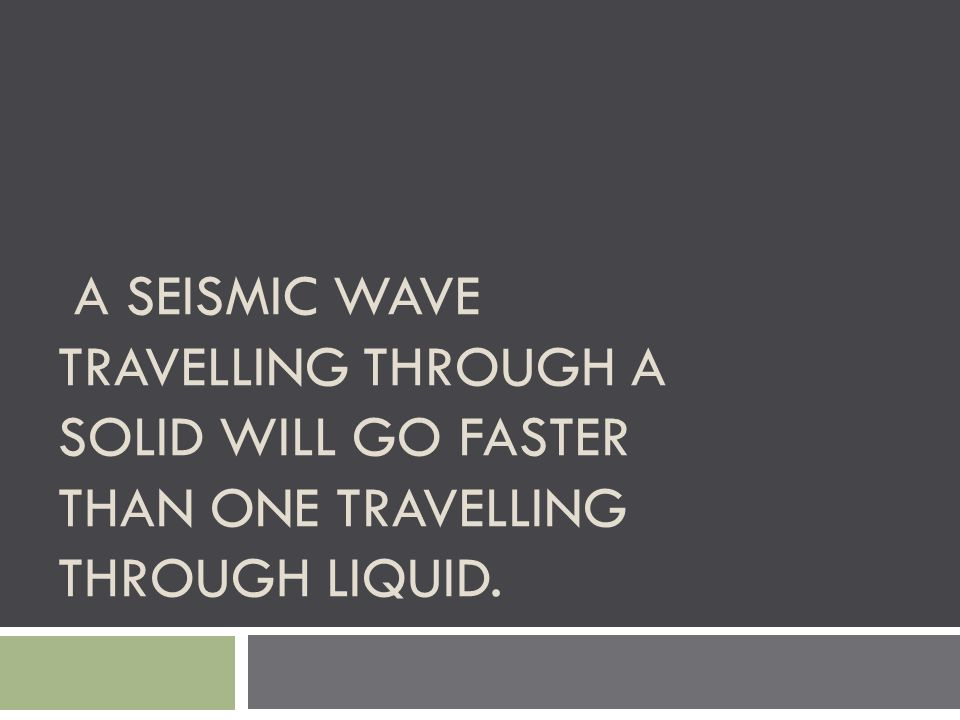 A SEISMIC WAVE TRAVELLING THROUGH A SOLID WILL GO FASTER THAN ONE TRAVELLING THROUGH LIQUID.