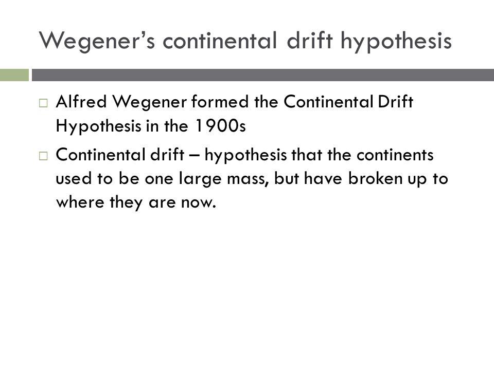 Wegener's continental drift hypothesis  Alfred Wegener formed the Continental Drift Hypothesis in the 1900s  Continental drift – hypothesis that the