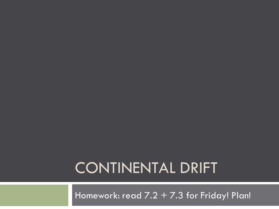 CONTINENTAL DRIFT Homework: read 7.2 + 7.3 for Friday! Plan!