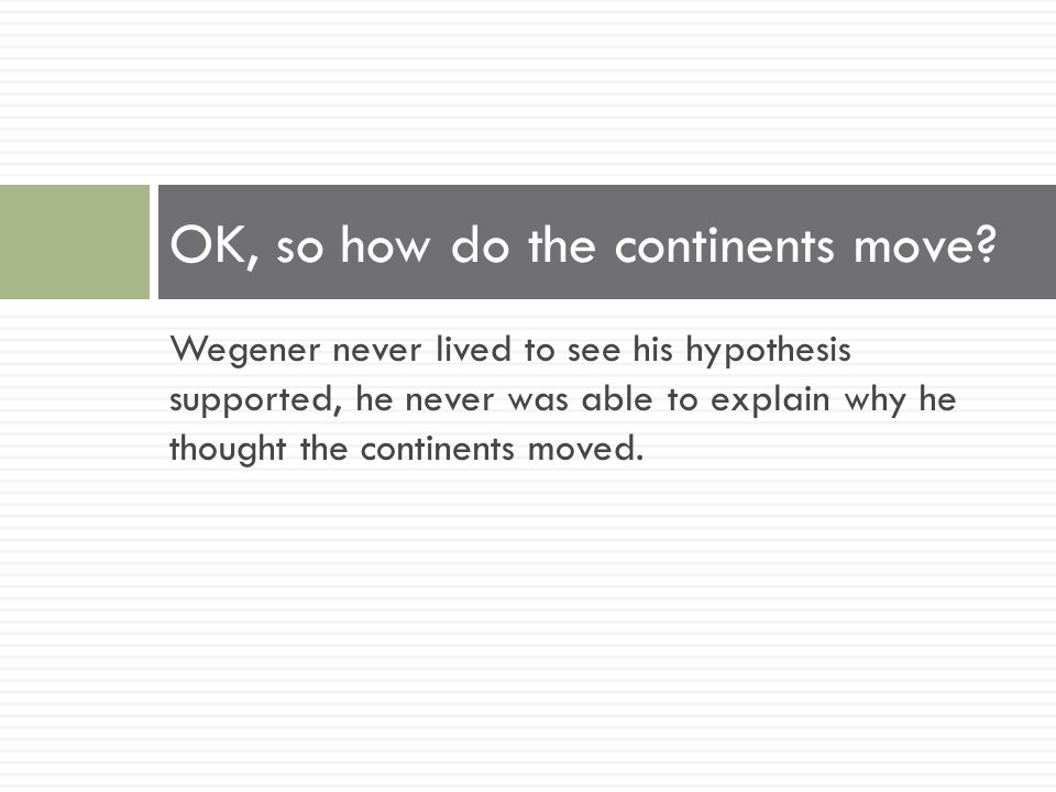 Wegener never lived to see his hypothesis supported, he never was able to explain why he thought the continents moved. OK, so how do the continents mo