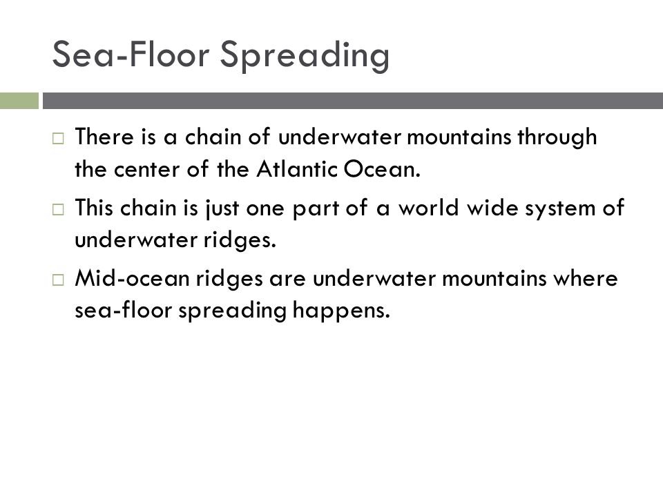 Sea-Floor Spreading  There is a chain of underwater mountains through the center of the Atlantic Ocean.  This chain is just one part of a world wide