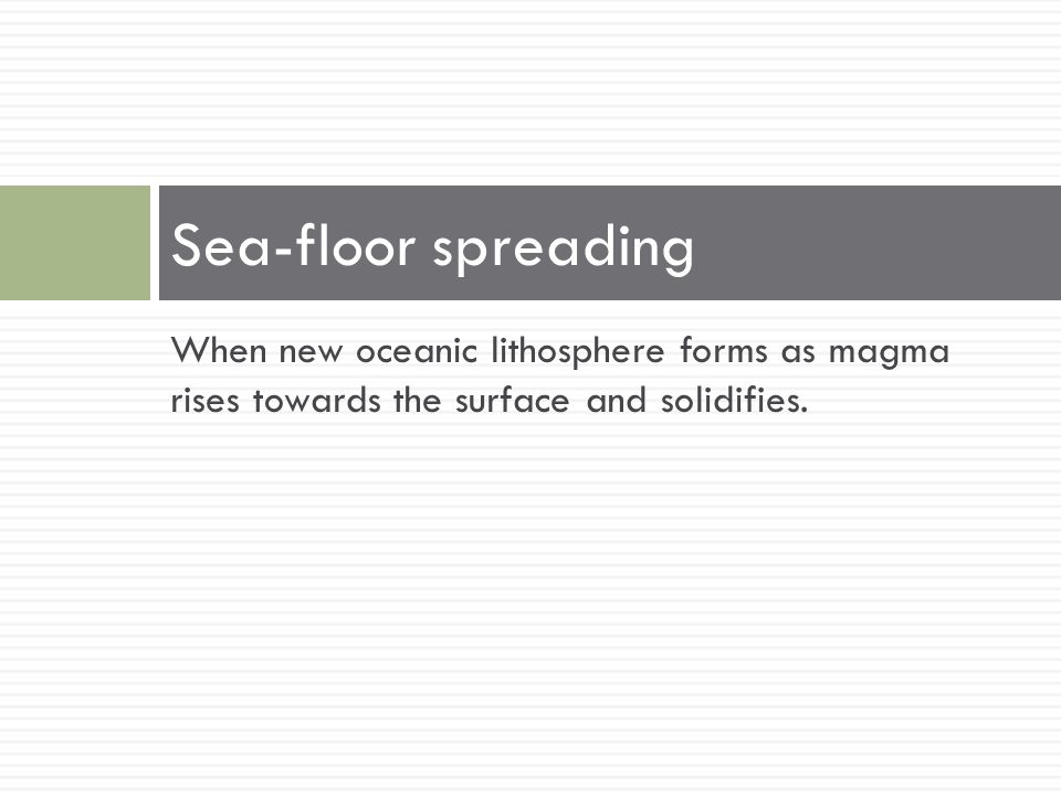 When new oceanic lithosphere forms as magma rises towards the surface and solidifies. Sea-floor spreading