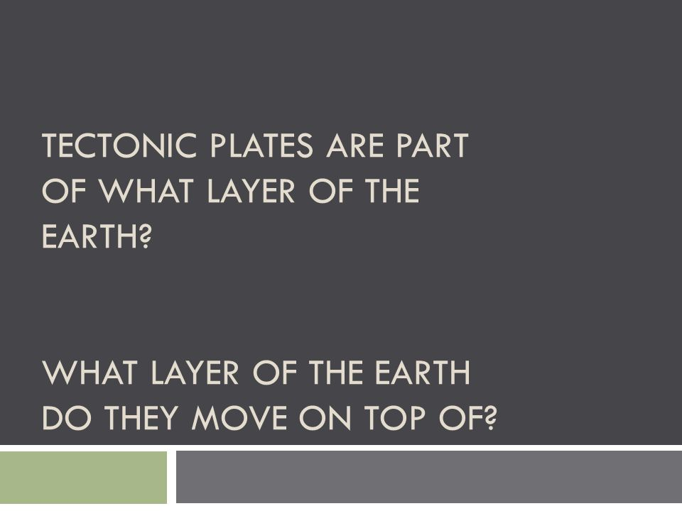 TECTONIC PLATES ARE PART OF WHAT LAYER OF THE EARTH? WHAT LAYER OF THE EARTH DO THEY MOVE ON TOP OF?