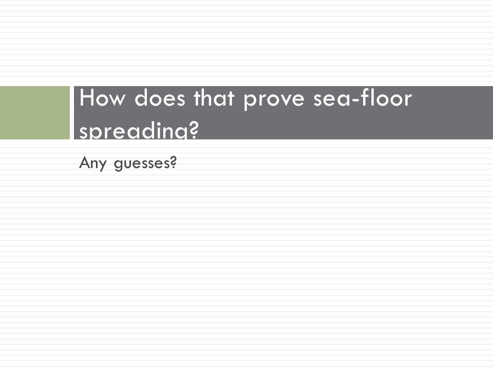 Any guesses? How does that prove sea-floor spreading?