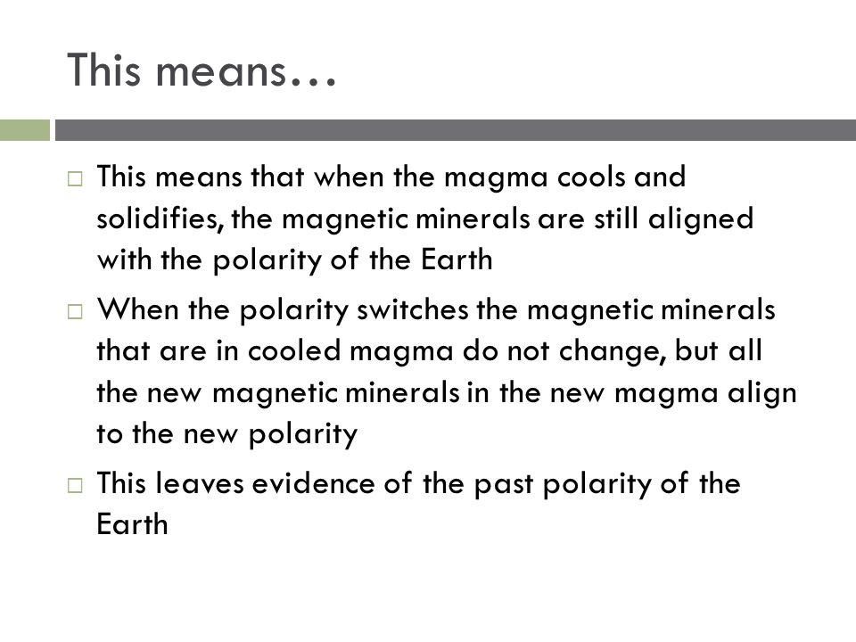 This means…  This means that when the magma cools and solidifies, the magnetic minerals are still aligned with the polarity of the Earth  When the p