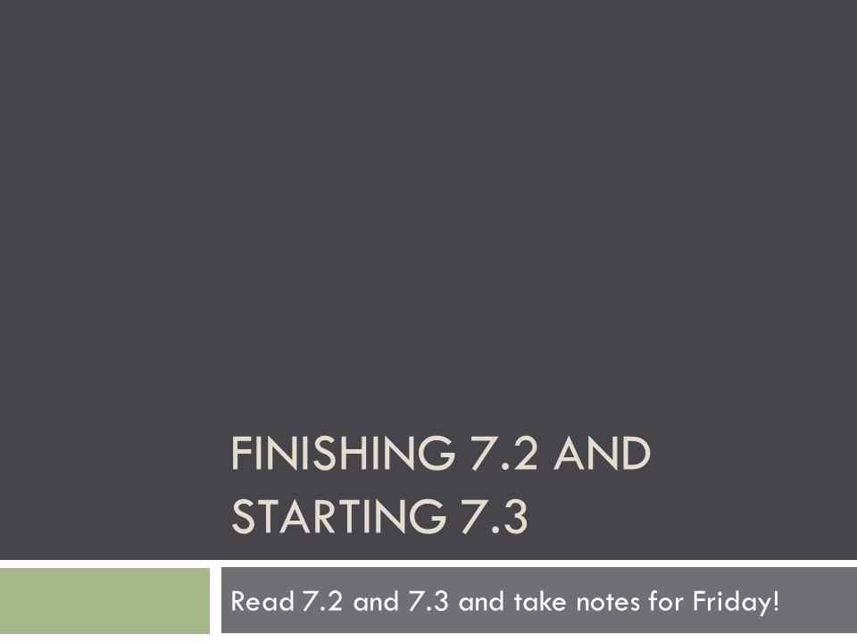 FINISHING 7.2 AND STARTING 7.3 Read 7.2 and 7.3 and take notes for Friday!