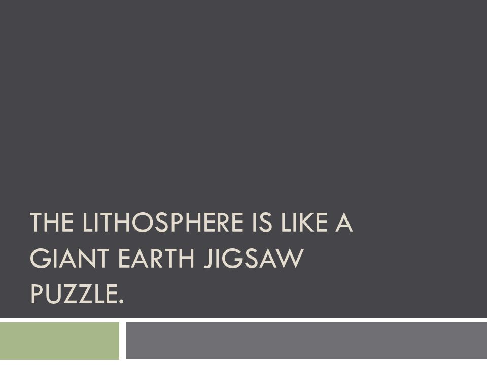 THE LITHOSPHERE IS LIKE A GIANT EARTH JIGSAW PUZZLE.