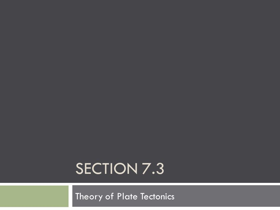 SECTION 7.3 Theory of Plate Tectonics