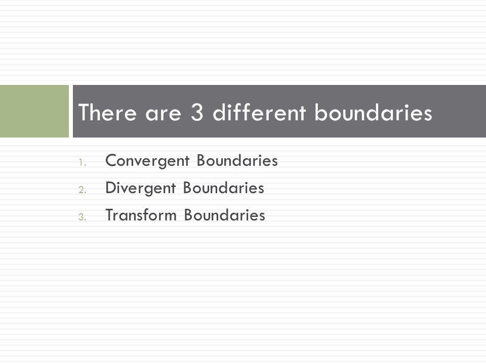 1. Convergent Boundaries 2. Divergent Boundaries 3. Transform Boundaries There are 3 different boundaries