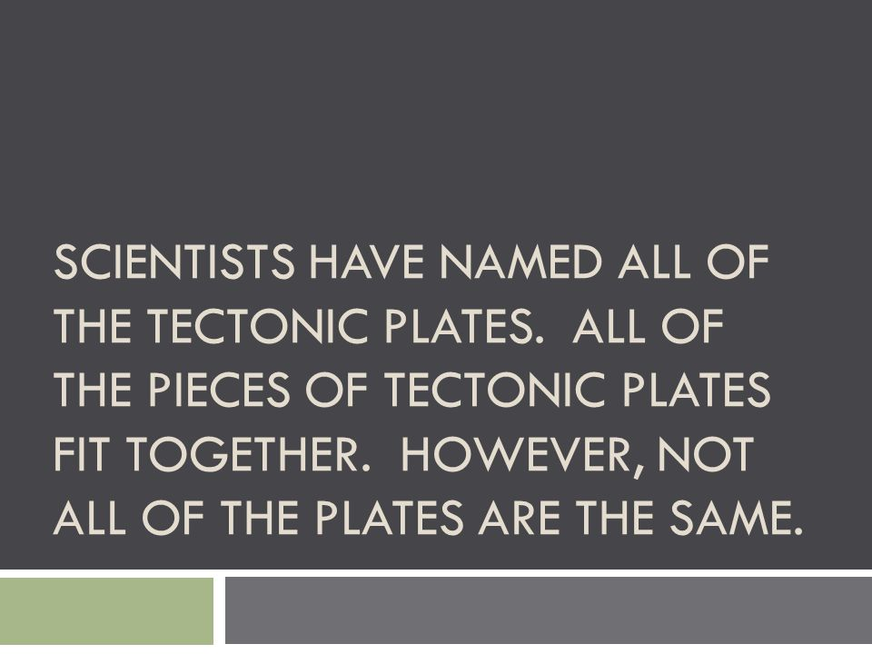 SCIENTISTS HAVE NAMED ALL OF THE TECTONIC PLATES. ALL OF THE PIECES OF TECTONIC PLATES FIT TOGETHER. HOWEVER, NOT ALL OF THE PLATES ARE THE SAME.