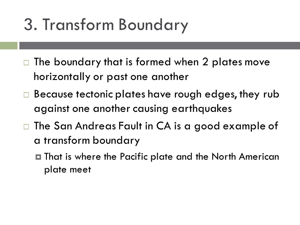 3. Transform Boundary  The boundary that is formed when 2 plates move horizontally or past one another  Because tectonic plates have rough edges, th