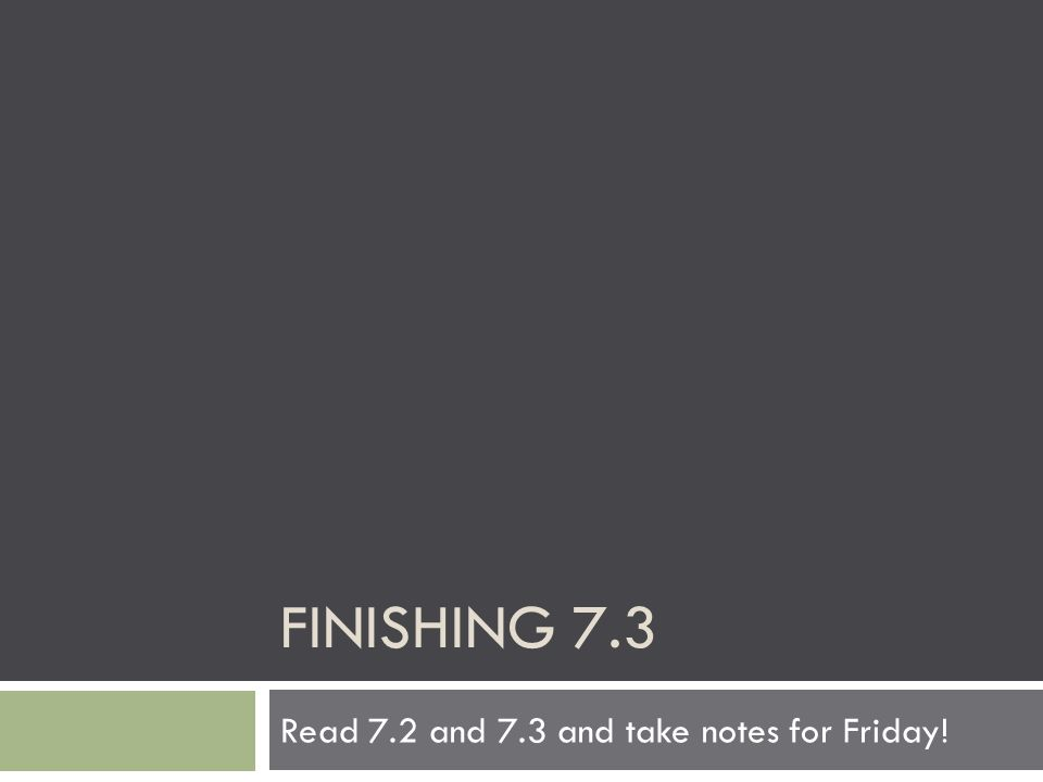 FINISHING 7.3 Read 7.2 and 7.3 and take notes for Friday!