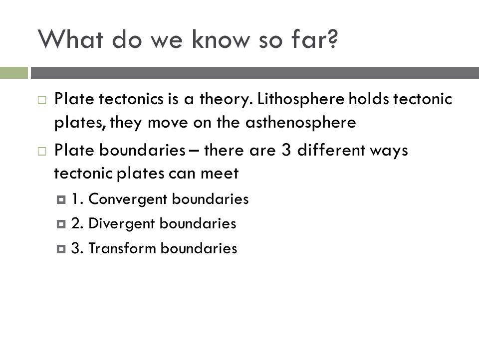 What do we know so far?  Plate tectonics is a theory. Lithosphere holds tectonic plates, they move on the asthenosphere  Plate boundaries – there ar
