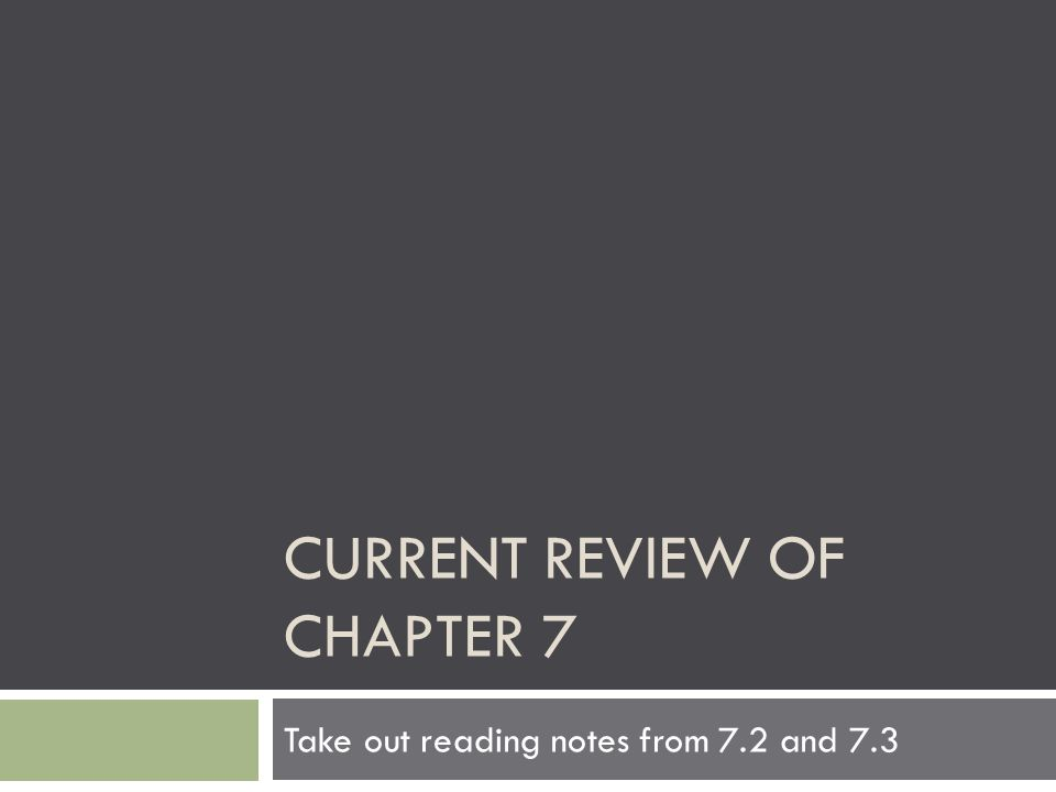 CURRENT REVIEW OF CHAPTER 7 Take out reading notes from 7.2 and 7.3