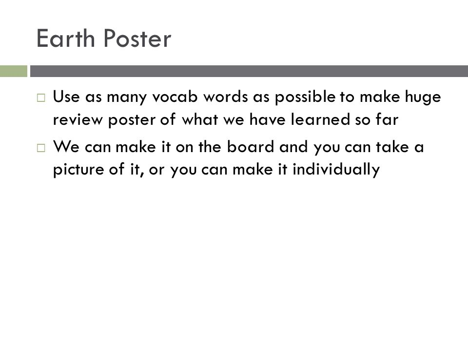 Earth Poster  Use as many vocab words as possible to make huge review poster of what we have learned so far  We can make it on the board and you can