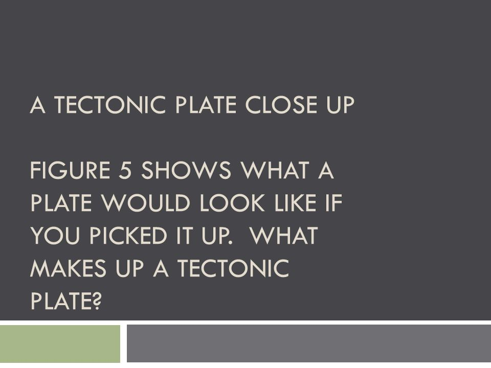 A TECTONIC PLATE CLOSE UP FIGURE 5 SHOWS WHAT A PLATE WOULD LOOK LIKE IF YOU PICKED IT UP. WHAT MAKES UP A TECTONIC PLATE?