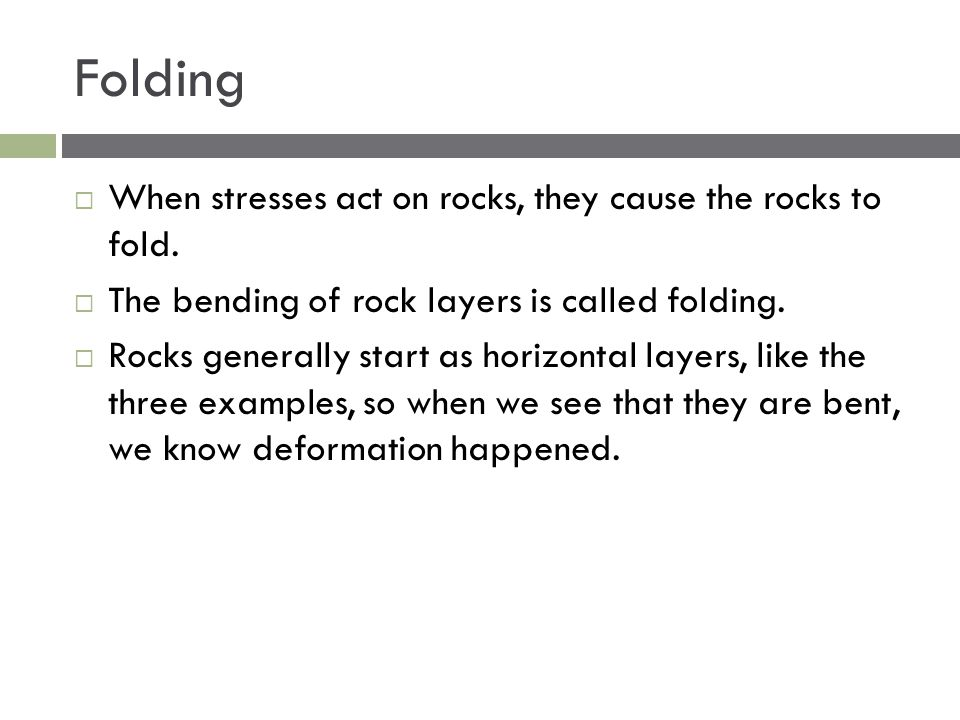 Folding  When stresses act on rocks, they cause the rocks to fold.  The bending of rock layers is called folding.  Rocks generally start as horizon