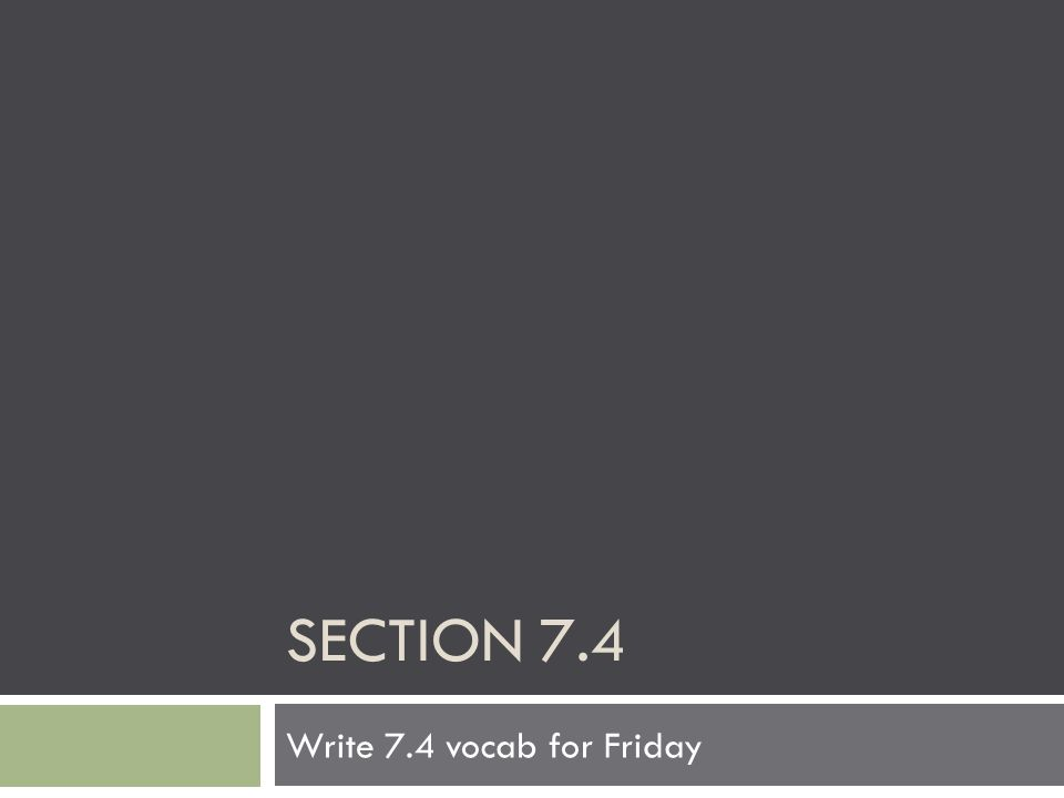SECTION 7.4 Write 7.4 vocab for Friday