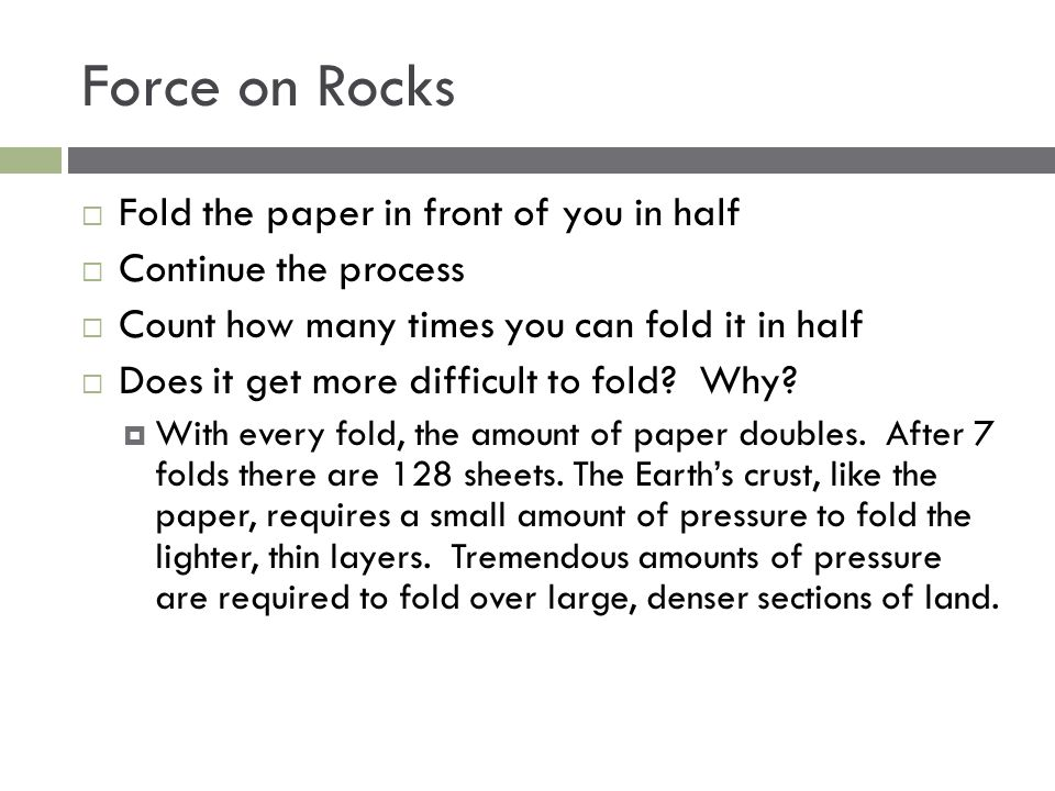 Force on Rocks  Fold the paper in front of you in half  Continue the process  Count how many times you can fold it in half  Does it get more diffi