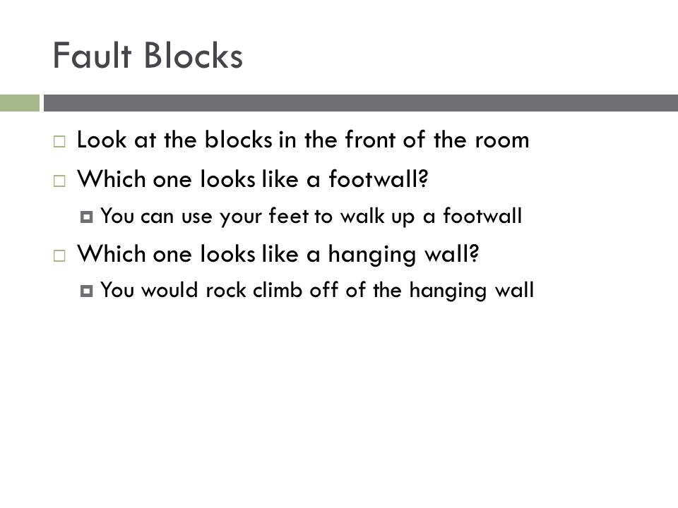 Fault Blocks  Look at the blocks in the front of the room  Which one looks like a footwall?  You can use your feet to walk up a footwall  Which on