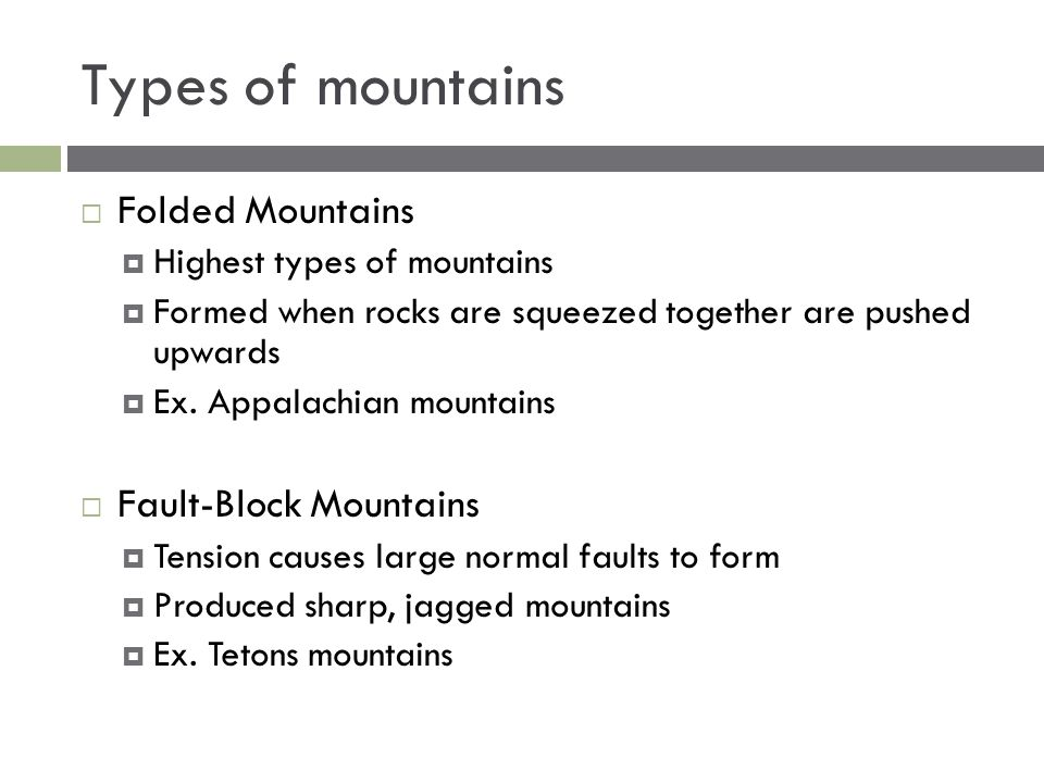 Types of mountains  Folded Mountains  Highest types of mountains  Formed when rocks are squeezed together are pushed upwards  Ex. Appalachian moun