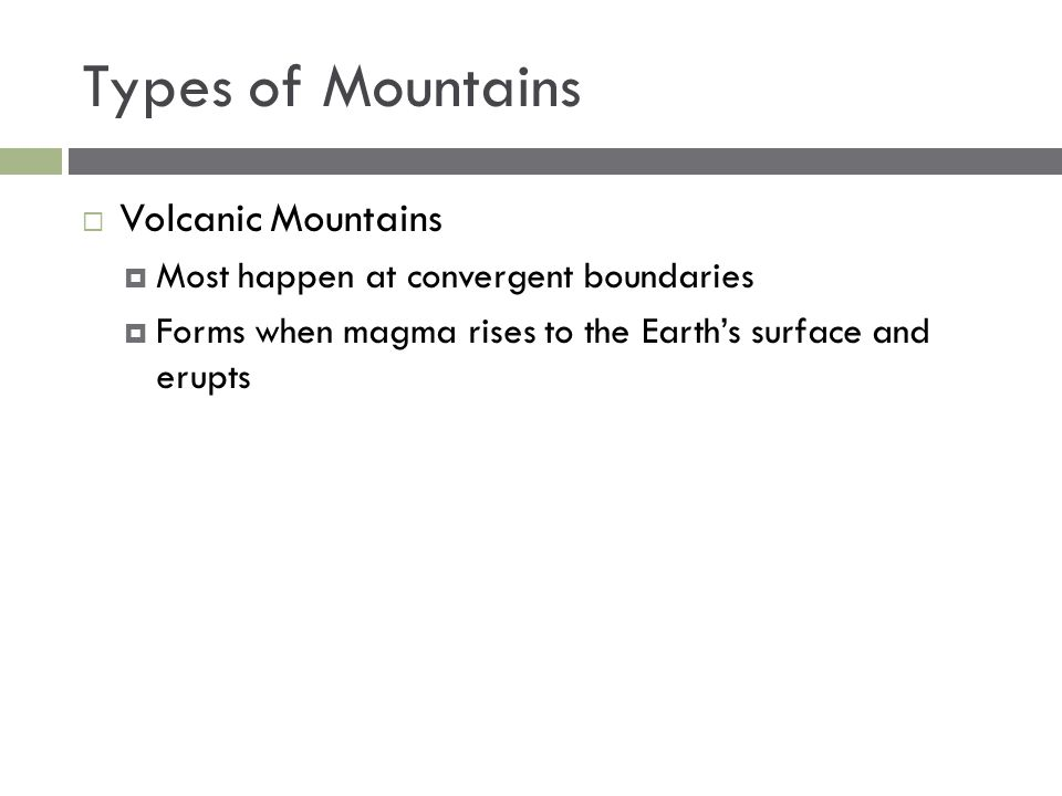 Types of Mountains  Volcanic Mountains  Most happen at convergent boundaries  Forms when magma rises to the Earth's surface and erupts