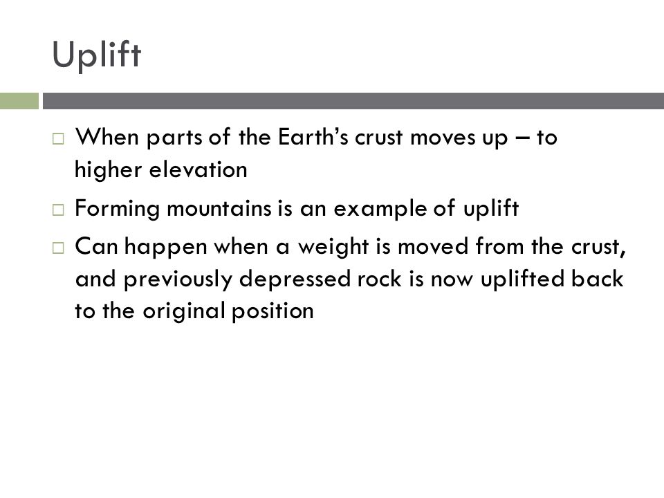 Uplift  When parts of the Earth's crust moves up – to higher elevation  Forming mountains is an example of uplift  Can happen when a weight is move