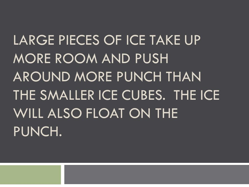 LARGE PIECES OF ICE TAKE UP MORE ROOM AND PUSH AROUND MORE PUNCH THAN THE SMALLER ICE CUBES. THE ICE WILL ALSO FLOAT ON THE PUNCH.
