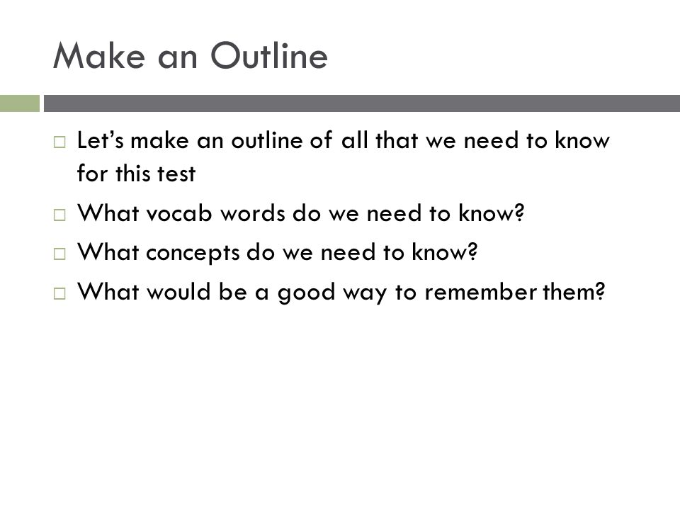 Make an Outline  Let's make an outline of all that we need to know for this test  What vocab words do we need to know?  What concepts do we need to