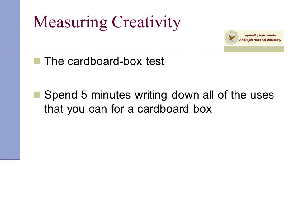 Measuring Creativity The cardboard-box test Spend 5 minutes writing down all of the uses that you can for a cardboard box