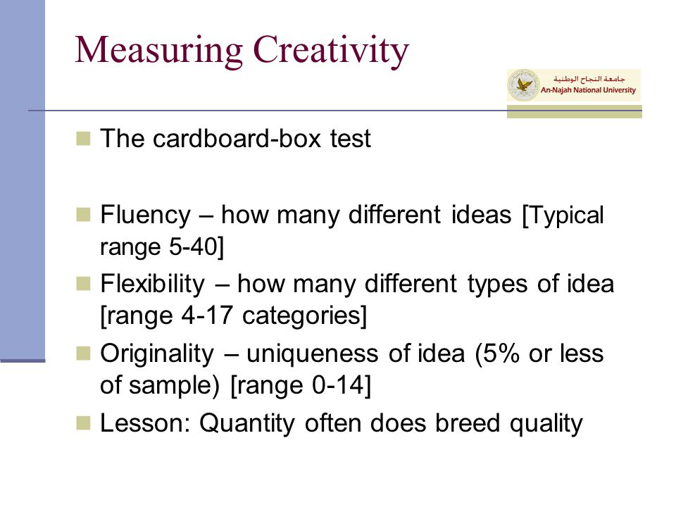 Measuring Creativity The cardboard-box test Fluency – how many different ideas [ Typical range 5-40 ] Flexibility – how many different types of idea [range 4-17 categories] Originality – uniqueness of idea (5% or less of sample) [range 0-14] Lesson: Quantity often does breed quality