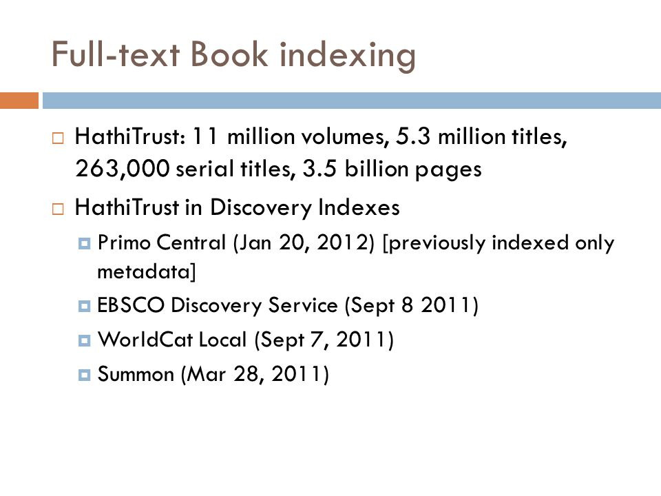 Full-text Book indexing  HathiTrust: 11 million volumes, 5.3 million titles, 263,000 serial titles, 3.5 billion pages  HathiTrust in Discovery Index