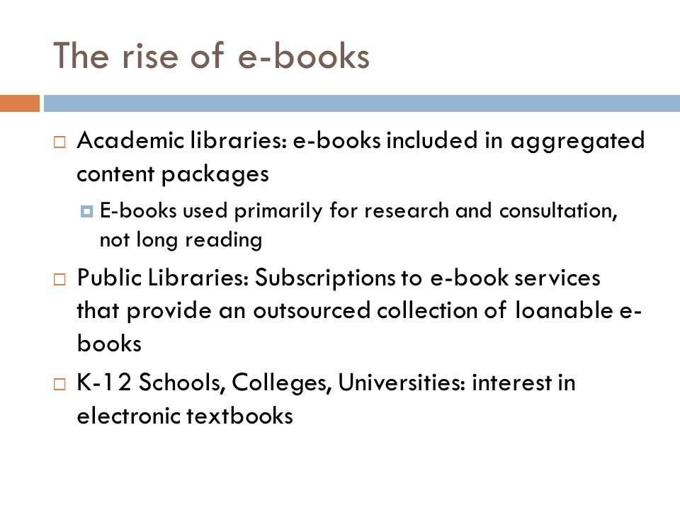 The rise of e-books  Academic libraries: e-books included in aggregated content packages  E-books used primarily for research and consultation, not