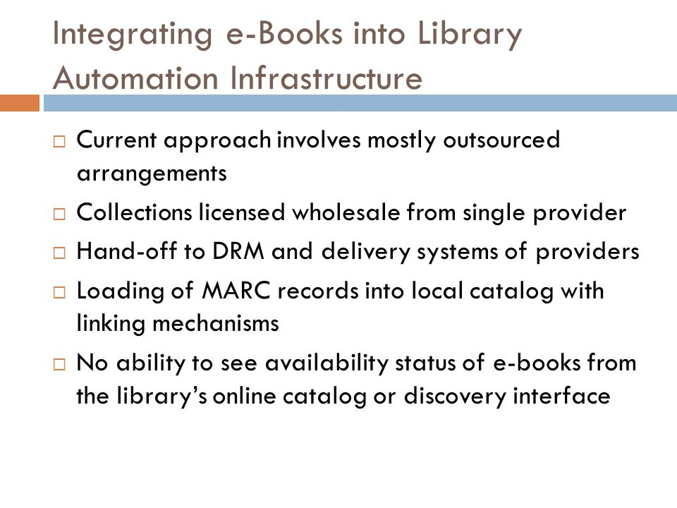 Integrating e-Books into Library Automation Infrastructure  Current approach involves mostly outsourced arrangements  Collections licensed wholesale