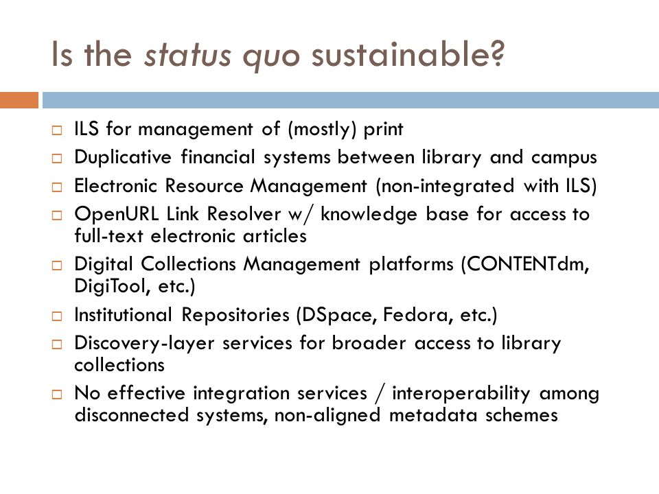 Is the status quo sustainable?  ILS for management of (mostly) print  Duplicative financial systems between library and campus  Electronic Resource