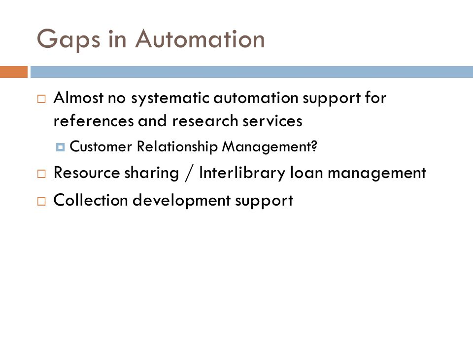 Gaps in Automation  Almost no systematic automation support for references and research services  Customer Relationship Management?  Resource shari