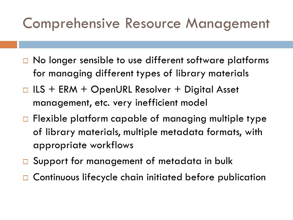 Comprehensive Resource Management  No longer sensible to use different software platforms for managing different types of library materials  ILS + E