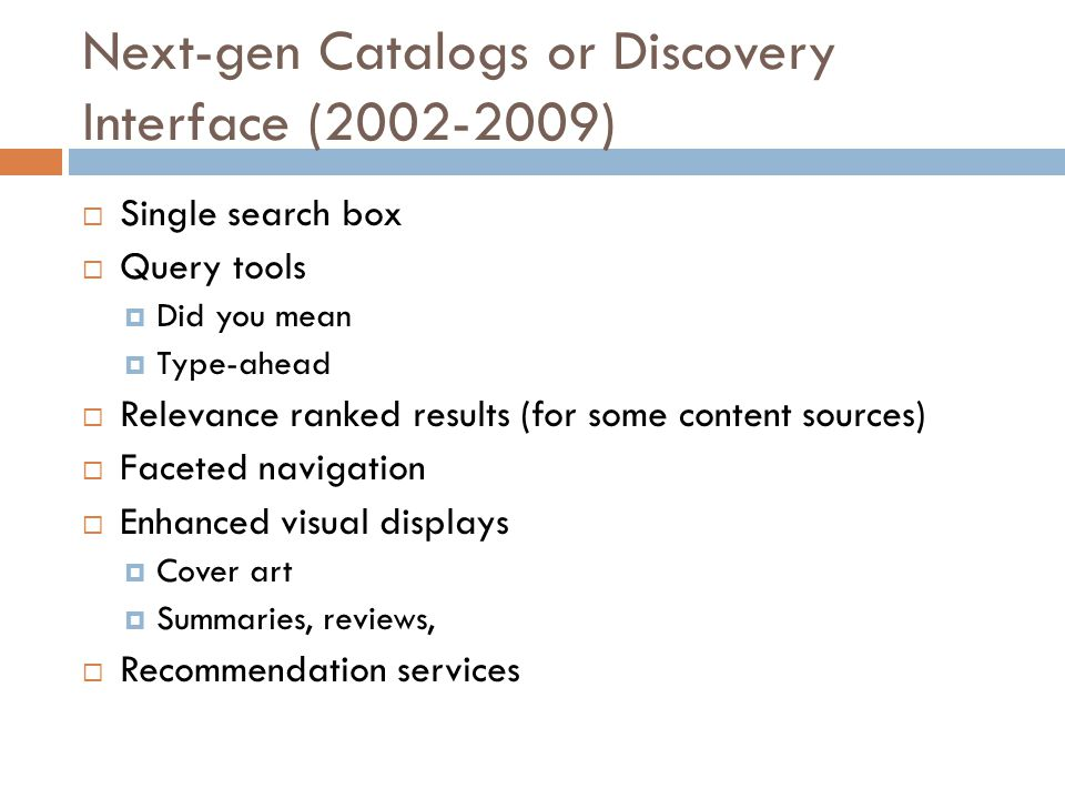 Next-gen Catalogs or Discovery Interface (2002-2009)  Single search box  Query tools  Did you mean  Type-ahead  Relevance ranked results (for som
