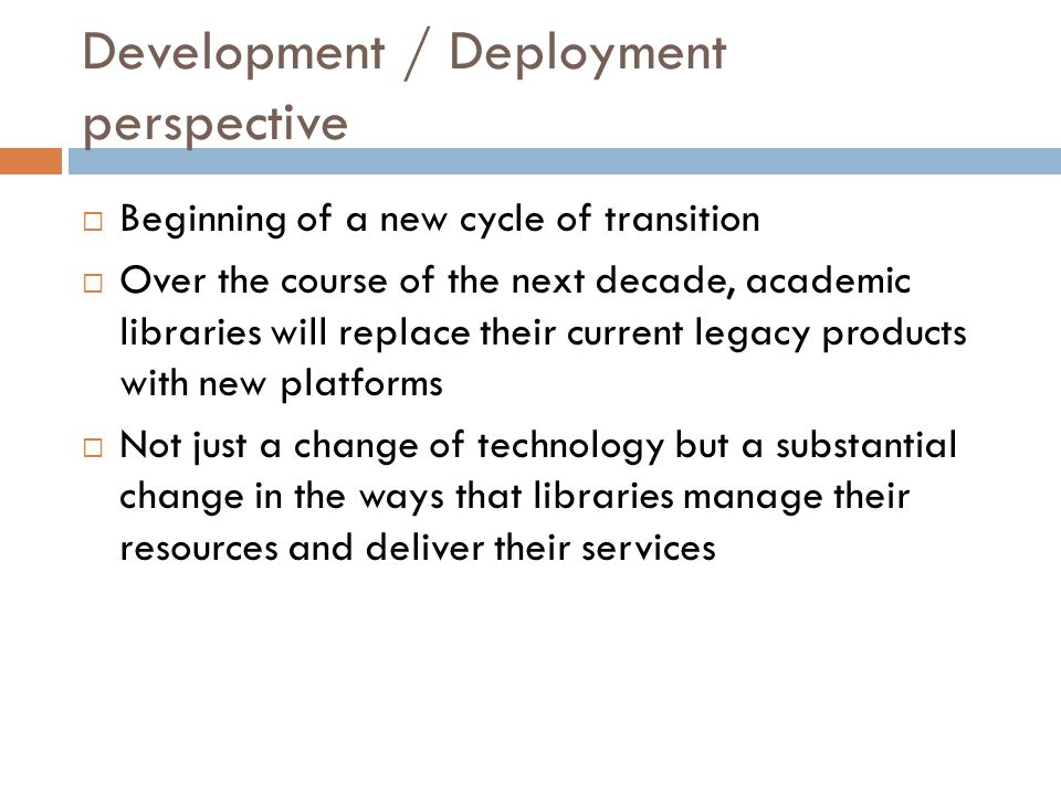 Development / Deployment perspective  Beginning of a new cycle of transition  Over the course of the next decade, academic libraries will replace th