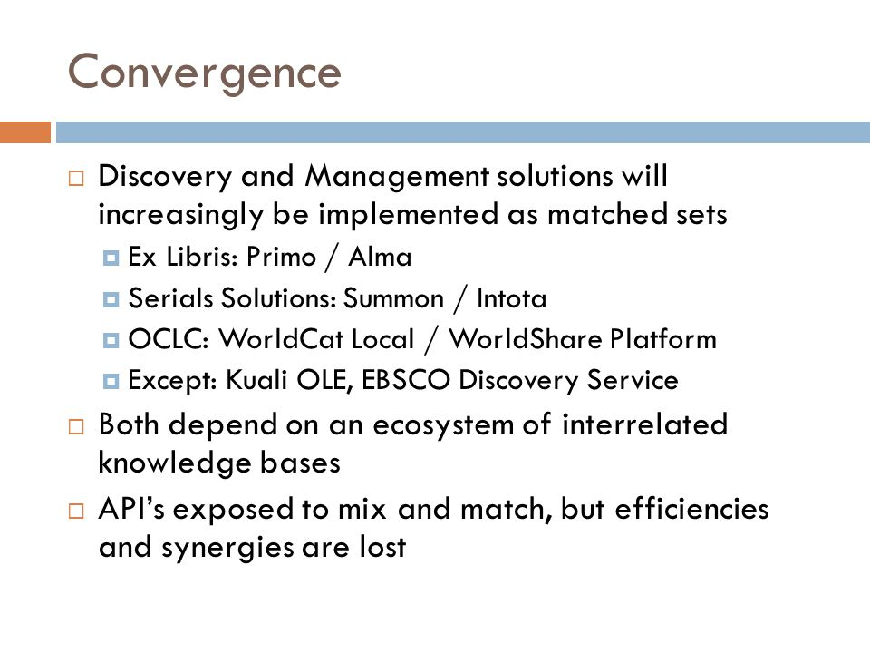 Convergence  Discovery and Management solutions will increasingly be implemented as matched sets  Ex Libris: Primo / Alma  Serials Solutions: Summo